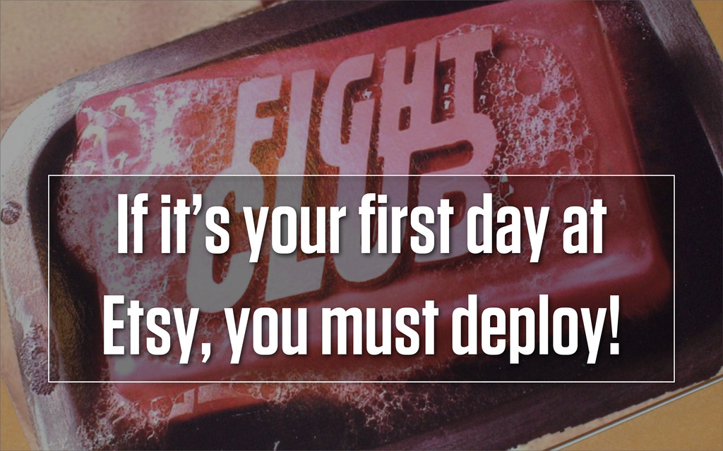 If it's your first day at Etsy, you must deploy!
