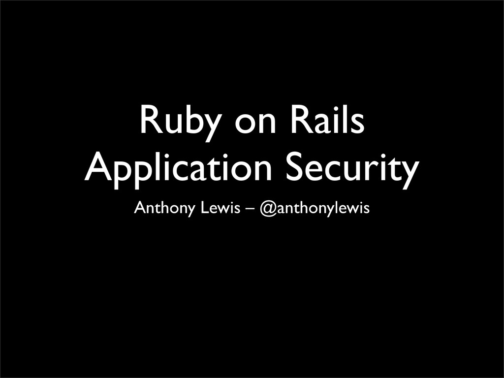 Ruby on Rails Application Security Anthony Lewi...