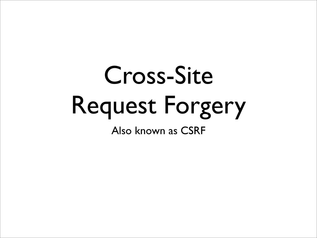 Cross-Site Request Forgery Also known as CSRF
