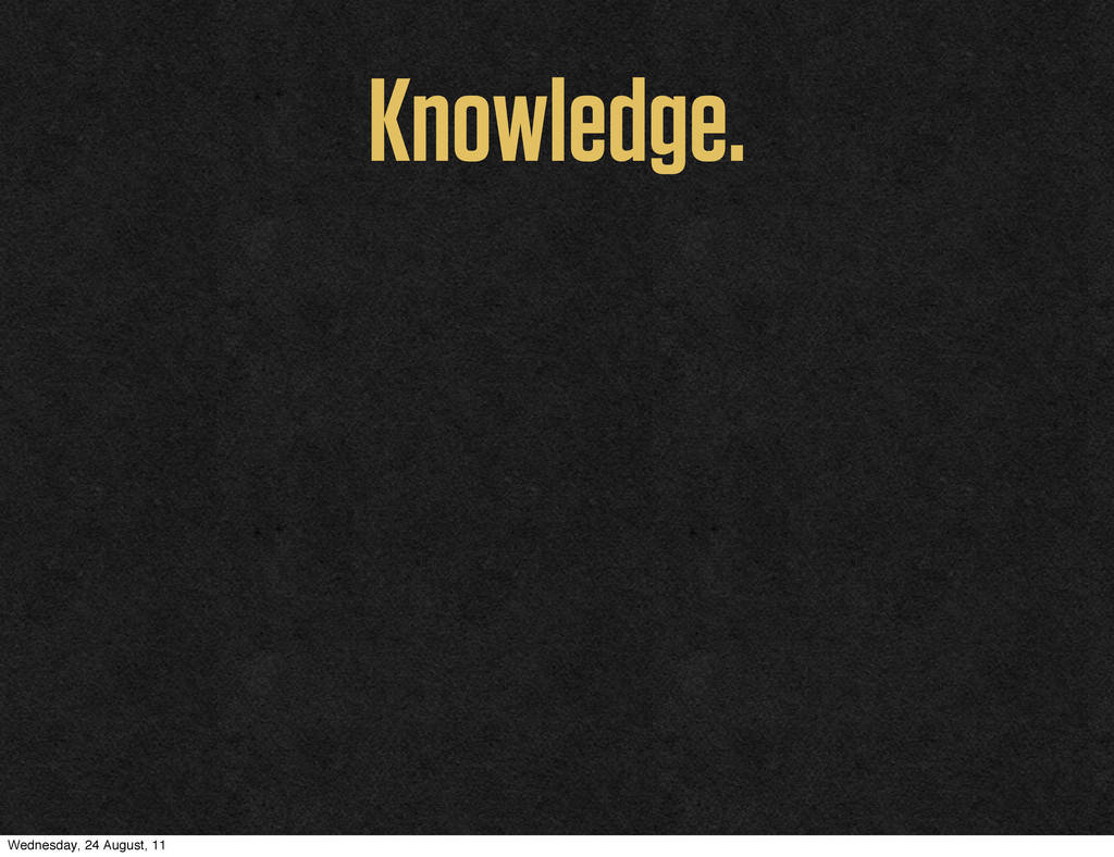 Knowledge. Wednesday, 24 August, 11