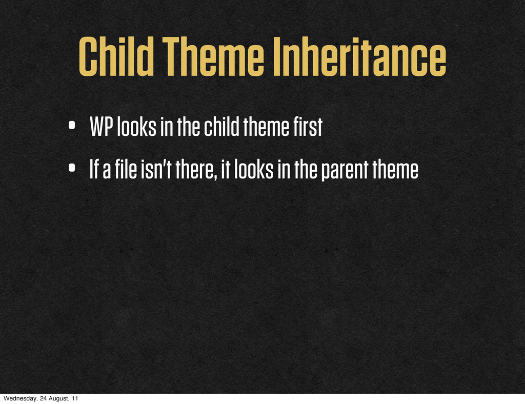 Child Theme Inheritance • WP looks in the child...