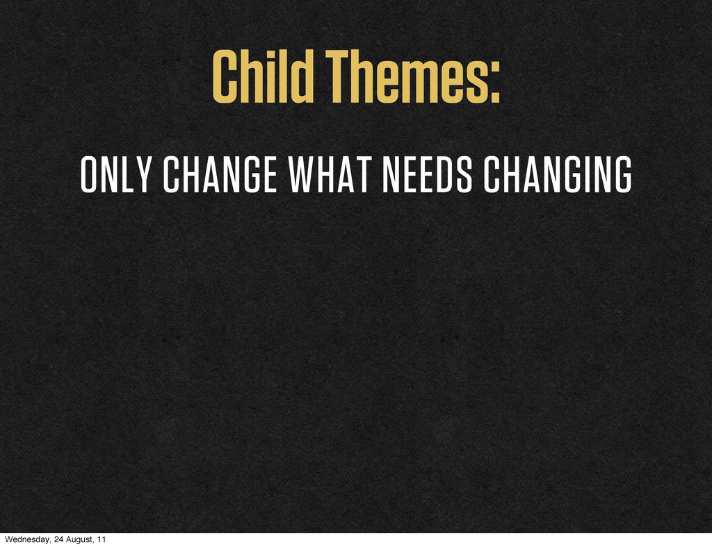 Child Themes: ONLY CHANGE WHAT NEEDS CHANGING W...