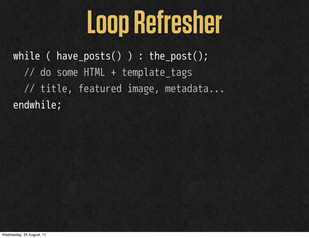 Loop Refresher while ( have_posts() ) : the_pos...