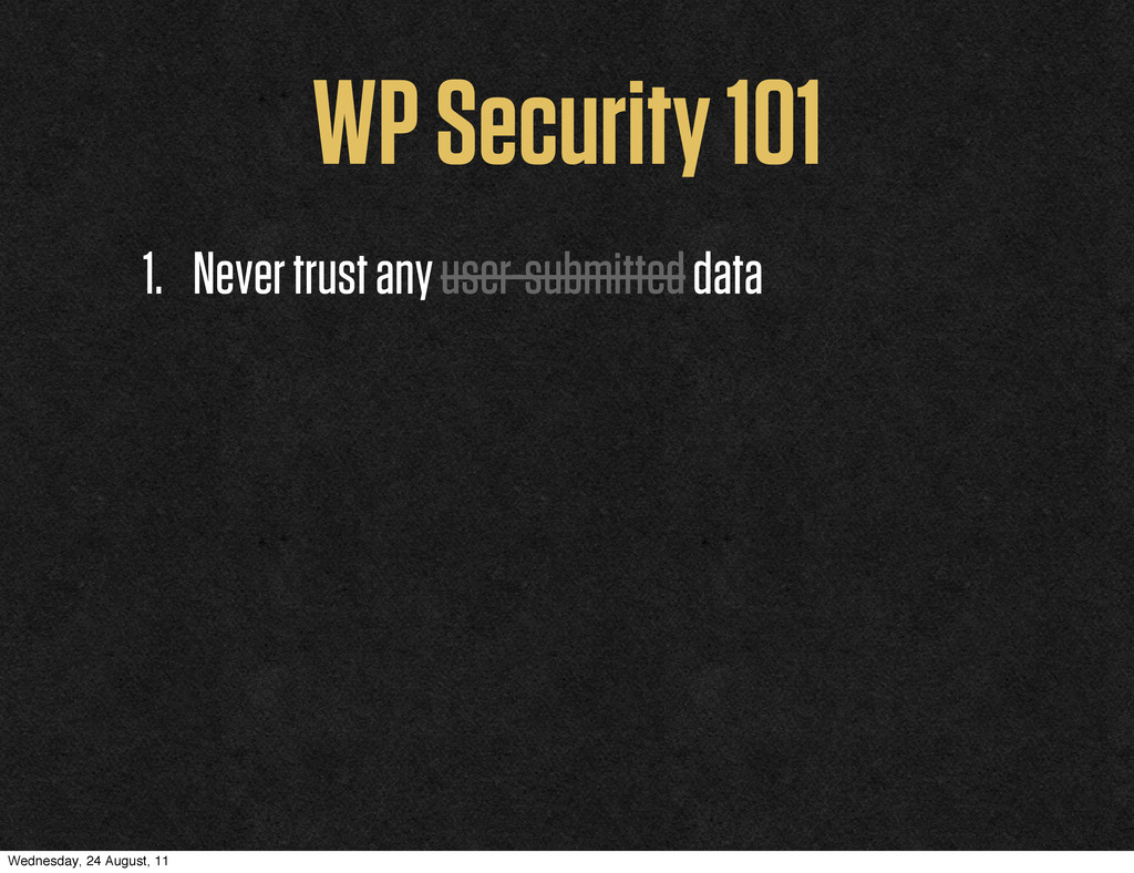 WP Security 101 1. Never trust any user-submitt...
