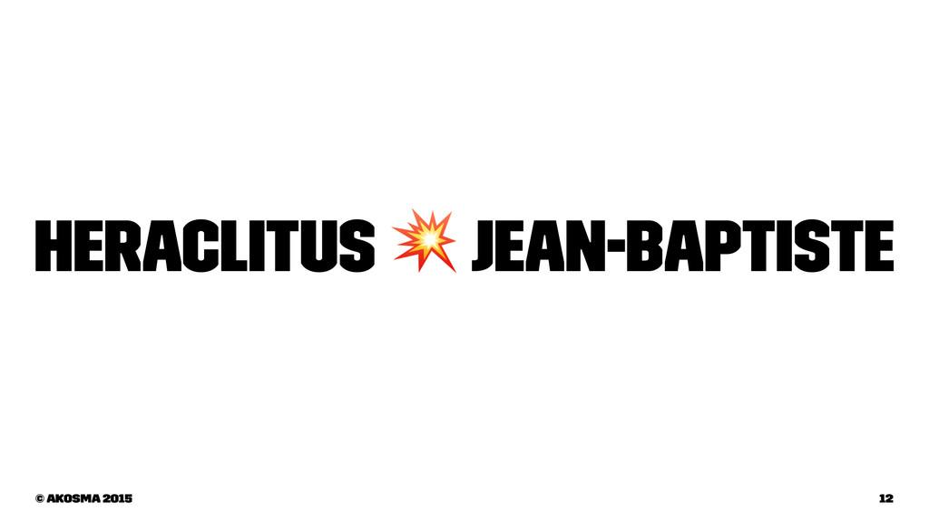 Heraclitus ! Jean-Baptiste © akosma 2015 12