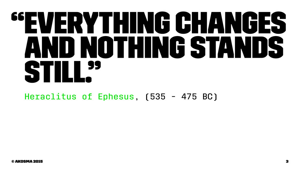 """Everything changes and nothing stands still."" ..."