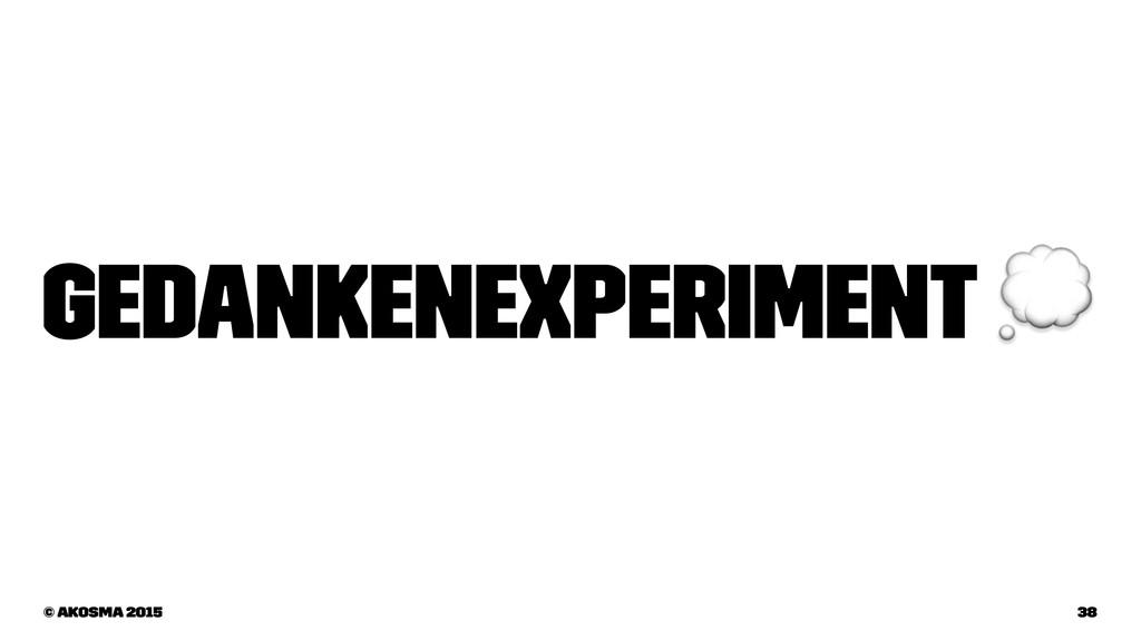 Gedankenexperiment ! © akosma 2015 38