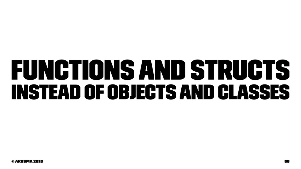 Functions and structs instead of objects and cl...