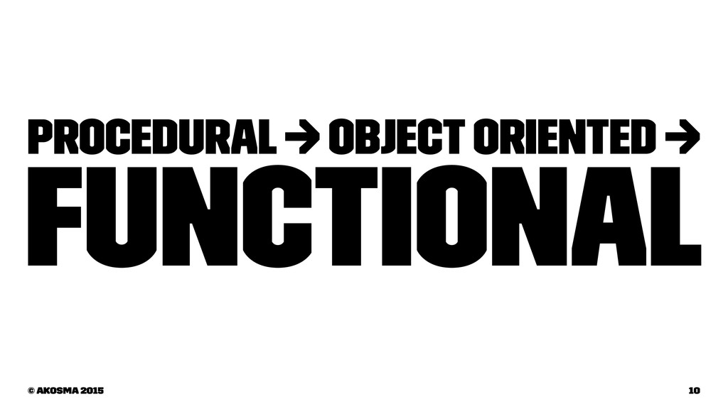 Procedural → Object Oriented → Functional © ako...