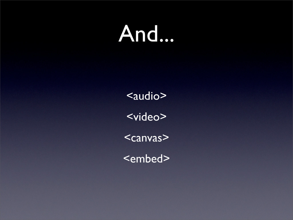 And... <audio> <video> <canvas> <embed>