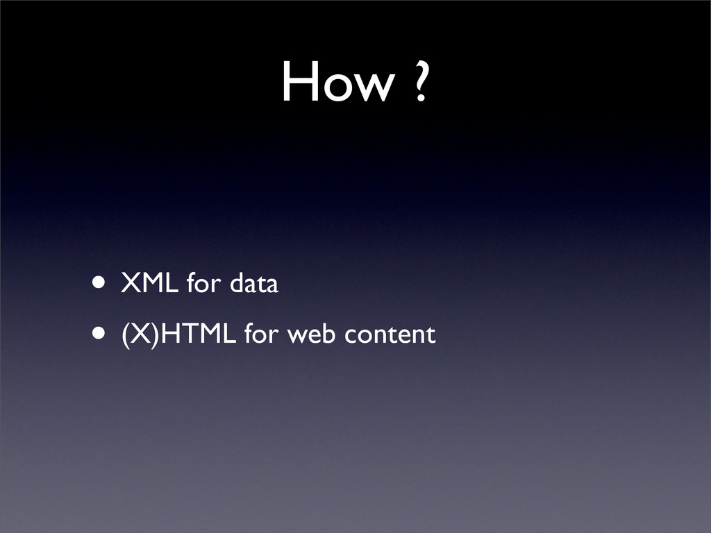 How ? • XML for data • (X)HTML for web content