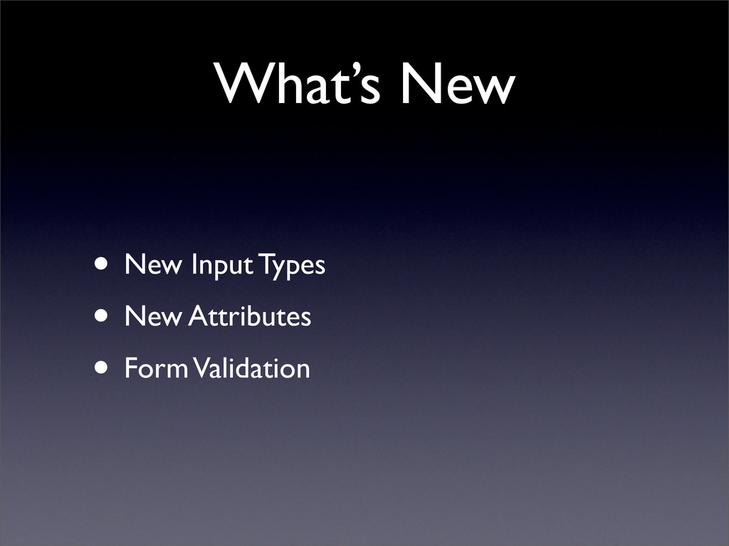 What's New • New Input Types • New Attributes •...