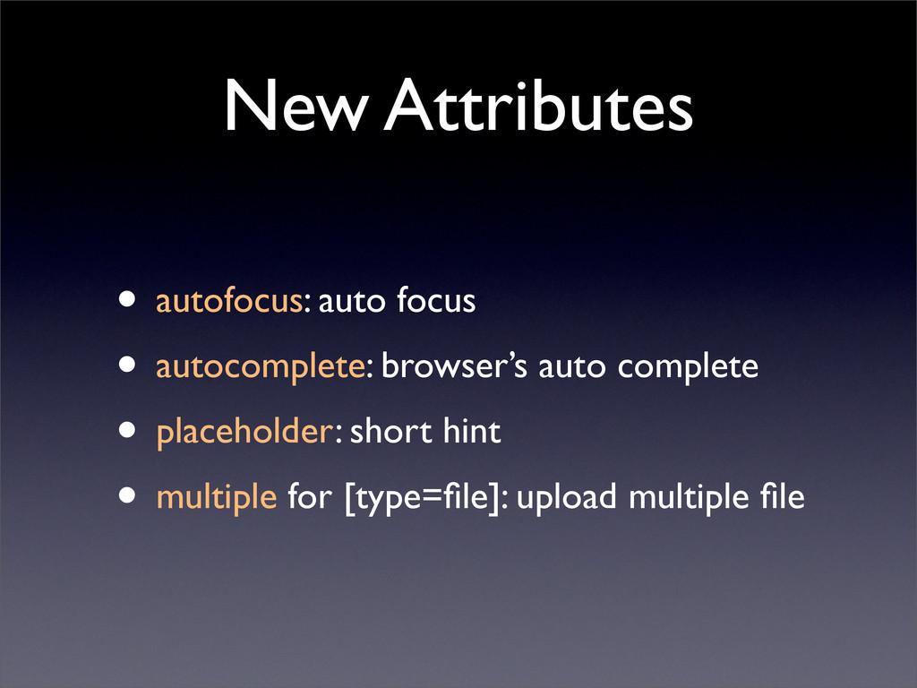 New Attributes • autofocus: auto focus • autoco...