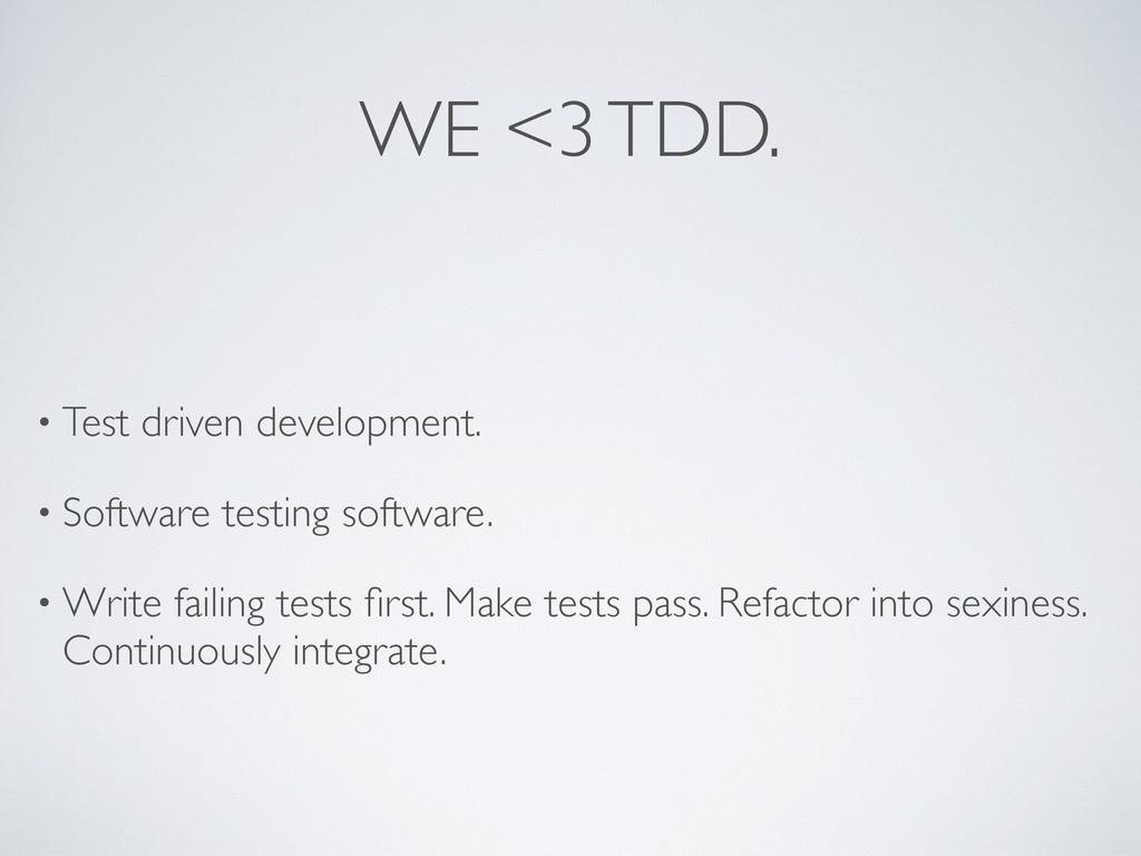 WE <3 TDD. • Test driven development. • Softwar...