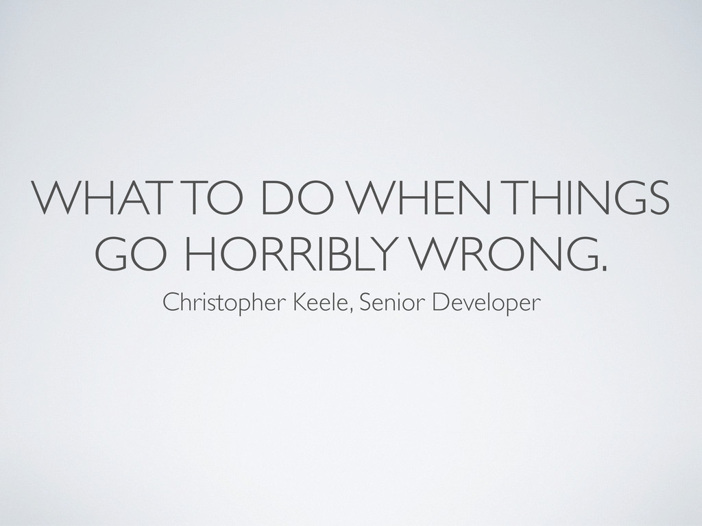 WHAT TO DO WHEN THINGS GO HORRIBLY WRONG. Chris...