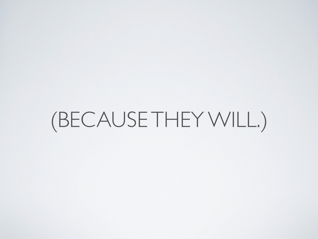 (BECAUSE THEY WILL.)