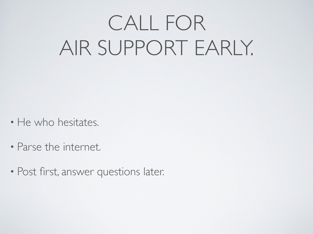 CALL FOR AIR SUPPORT EARLY. • He who hesitates....