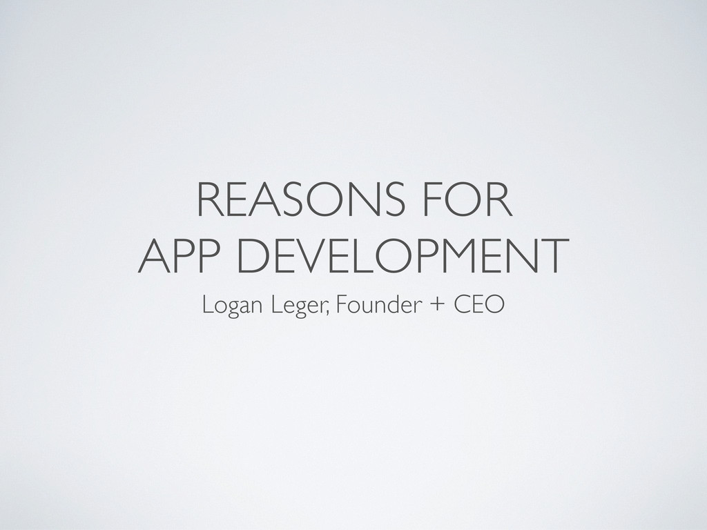 REASONS FOR APP DEVELOPMENT Logan Leger, Founde...