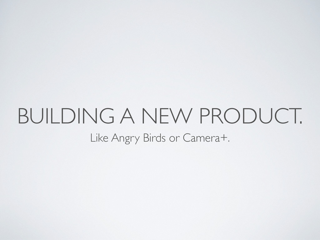 BUILDING A NEW PRODUCT. Like Angry Birds or Cam...