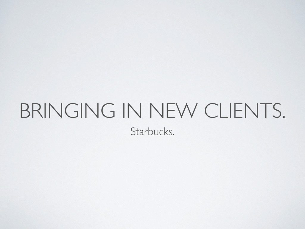 BRINGING IN NEW CLIENTS. Starbucks.