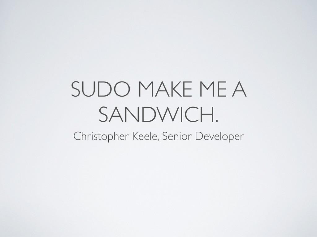 SUDO MAKE ME A SANDWICH. Christopher Keele, Sen...