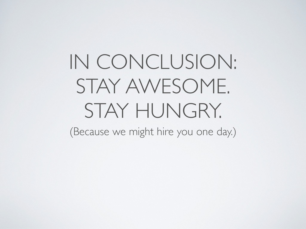 IN CONCLUSION: STAY AWESOME. STAY HUNGRY. (Beca...
