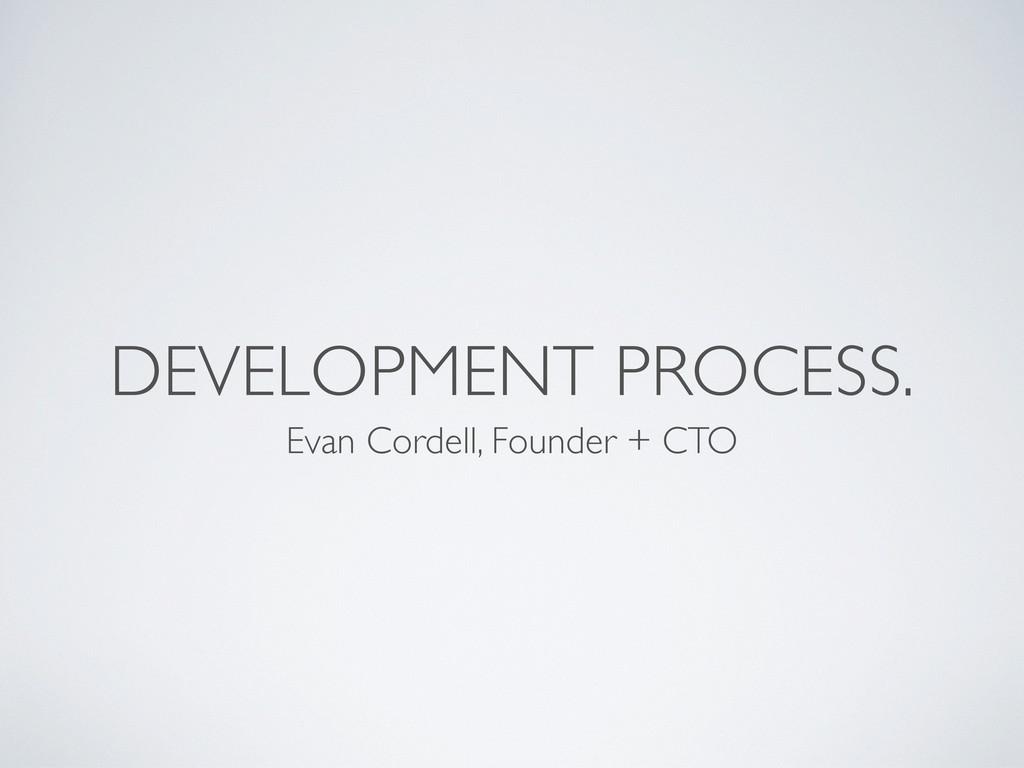 DEVELOPMENT PROCESS. Evan Cordell, Founder + CTO