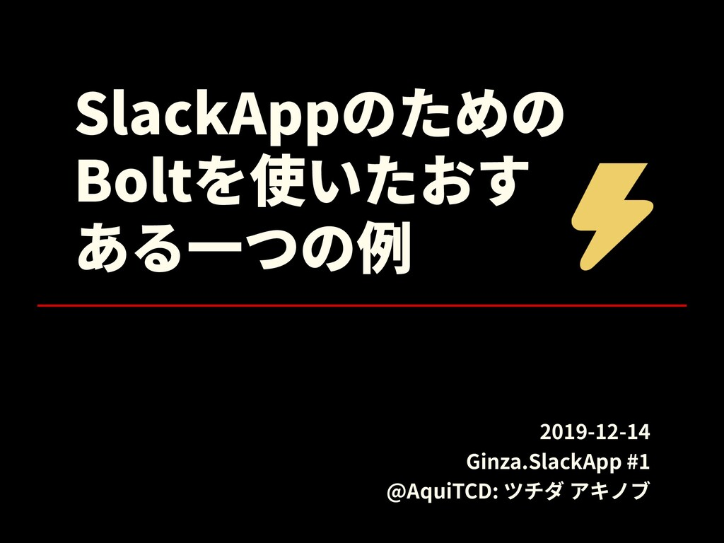 SlackAppのための Boltを使いたおす ある⼀つの例 2019-12-14 Ginza...