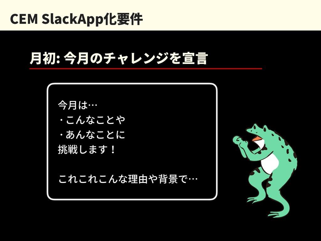 CEM SlackApp化要件 ⽉初: 今⽉のチャレンジを宣⾔ 今⽉は… ・こんなことや ・あ...