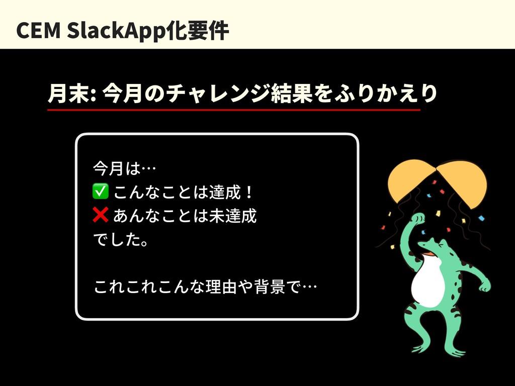 CEM SlackApp化要件 ⽉末: 今⽉のチャレンジ結果をふりかえり 今⽉は… ✅ こんな...