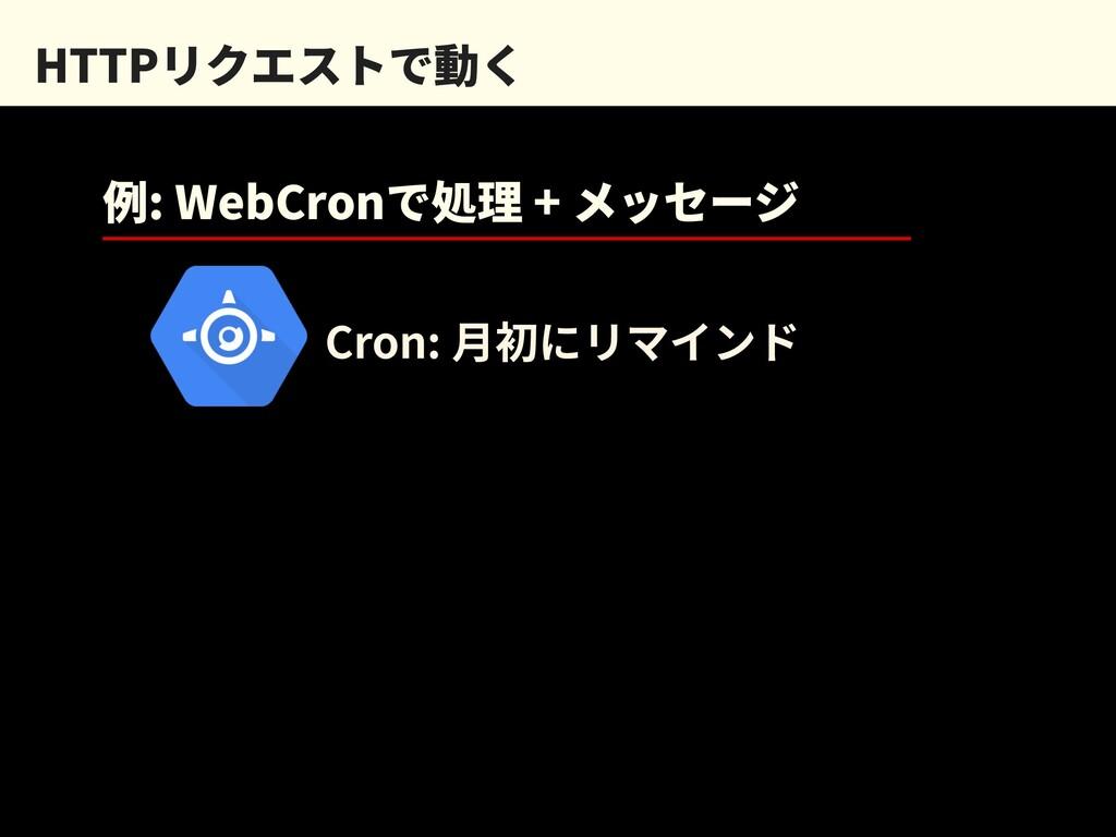 HTTPリクエストで動く 例: WebCronで処理 + メッセージ Cron: ⽉初にリマイ...