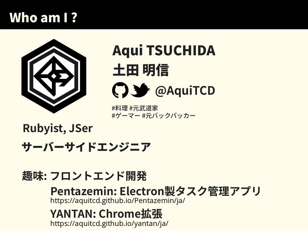 Who am I ? Aqui TSUCHIDA ⼟⽥ 明信 @AquiTCD サーバーサイド...