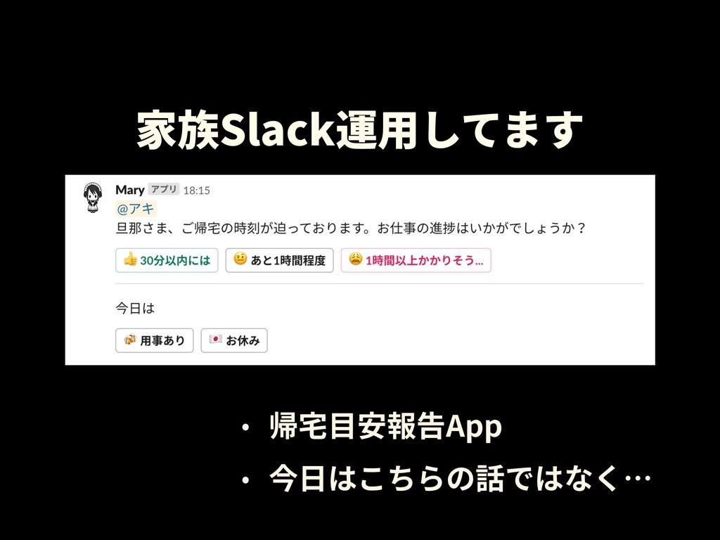 家族Slack運⽤してます • 帰宅⽬安報告App • 今⽇はこちらの話ではなく…