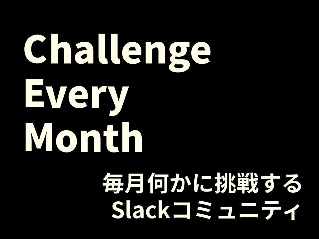 毎⽉何かに挑戦する Slackコミュニティ onth very hallenge C E M