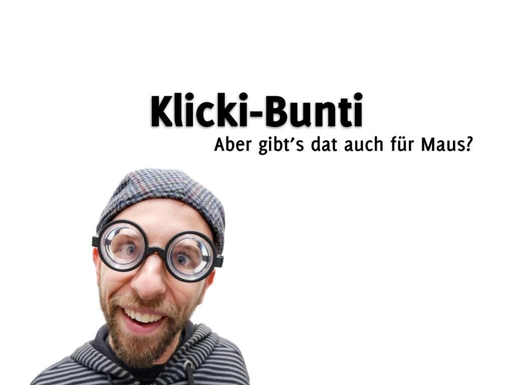 Klicki-Bunti Aber gibt's dat auch für Maus?