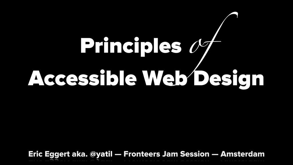 Principles of Accessible Web Design Eric Eggert...