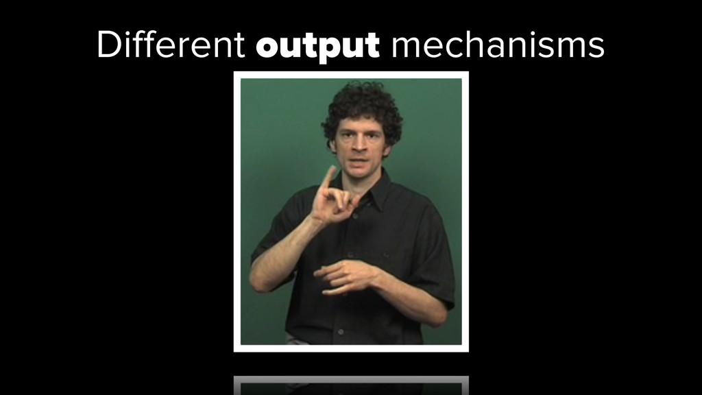 Different output mechanisms