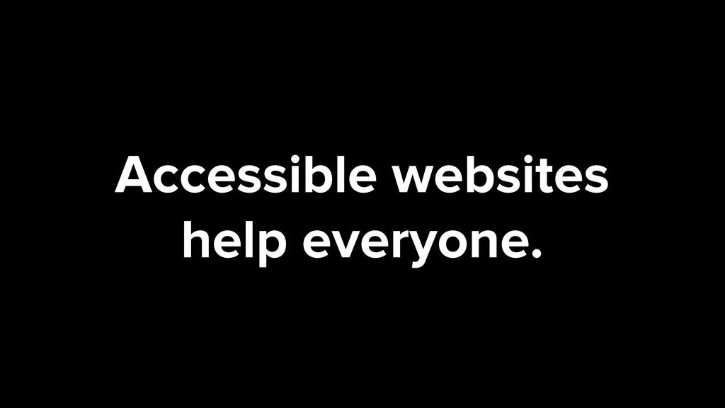 Accessible websites help everyone.
