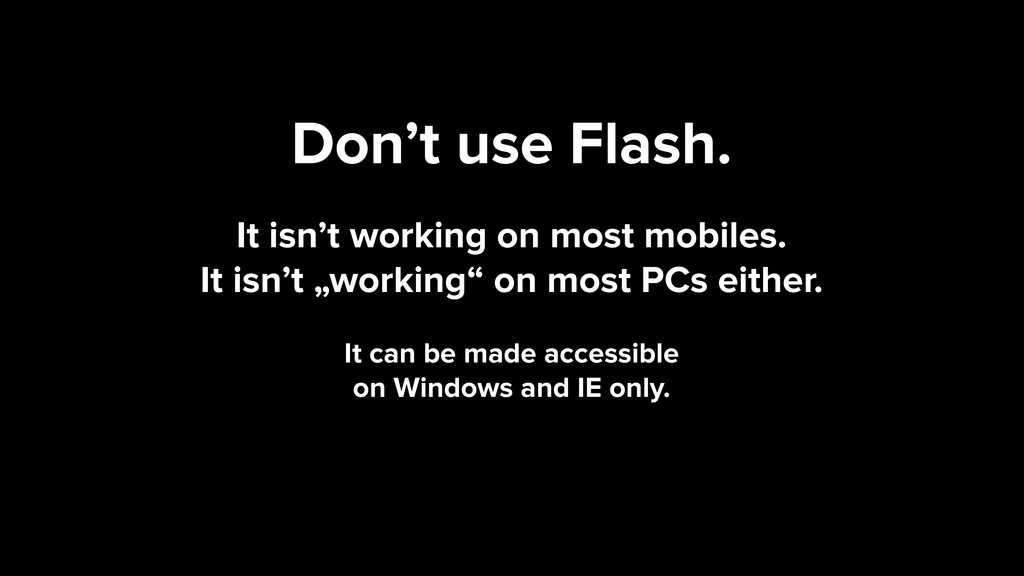 Don't use Flash. It isn't working on most mobil...