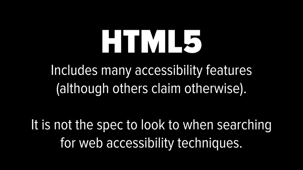 HTML5 Includes many accessibility features (alt...