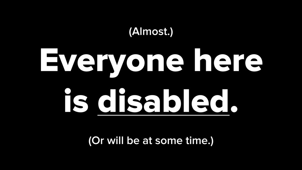 (Almost.) Everyone here is disabled. (Or will b...