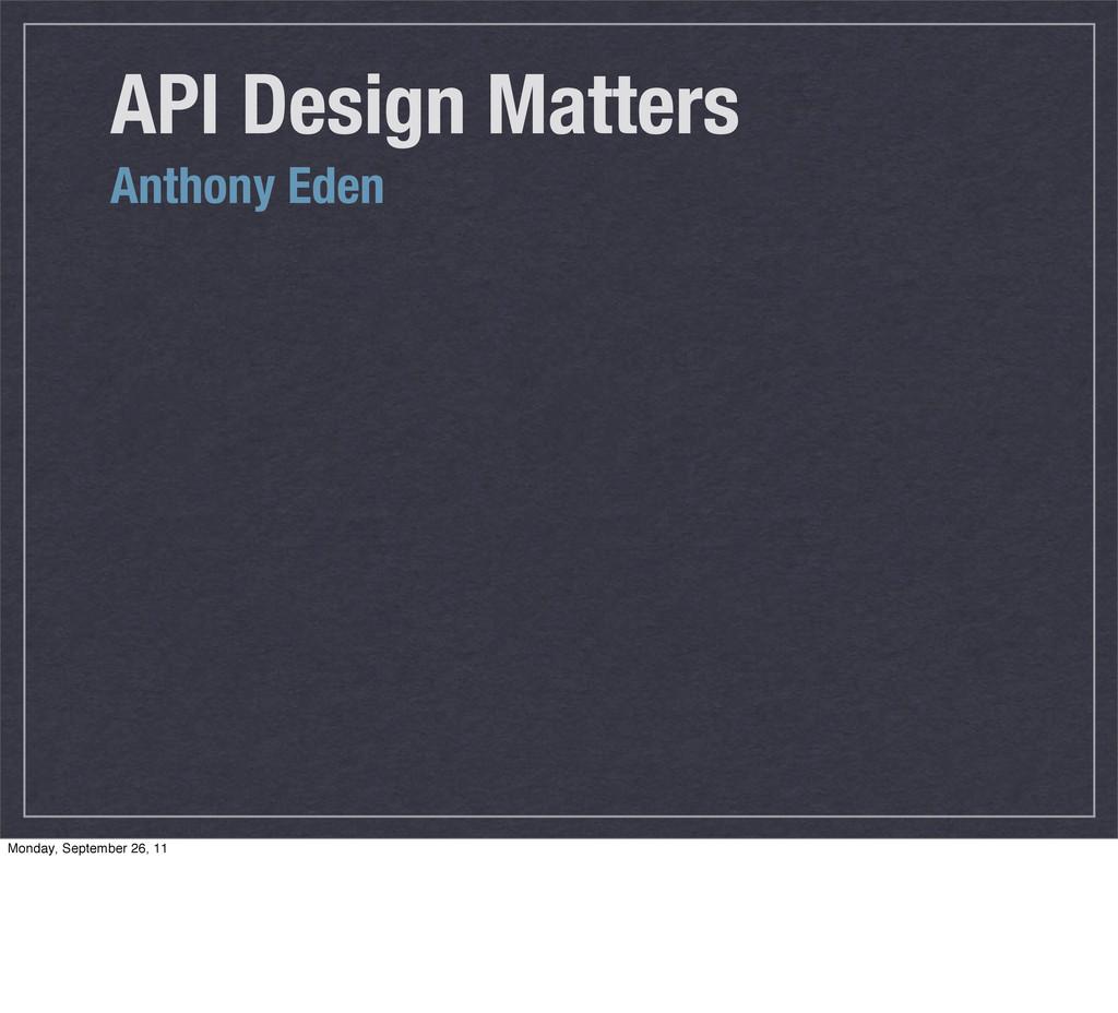 API Design Matters Anthony Eden Monday, Septemb...