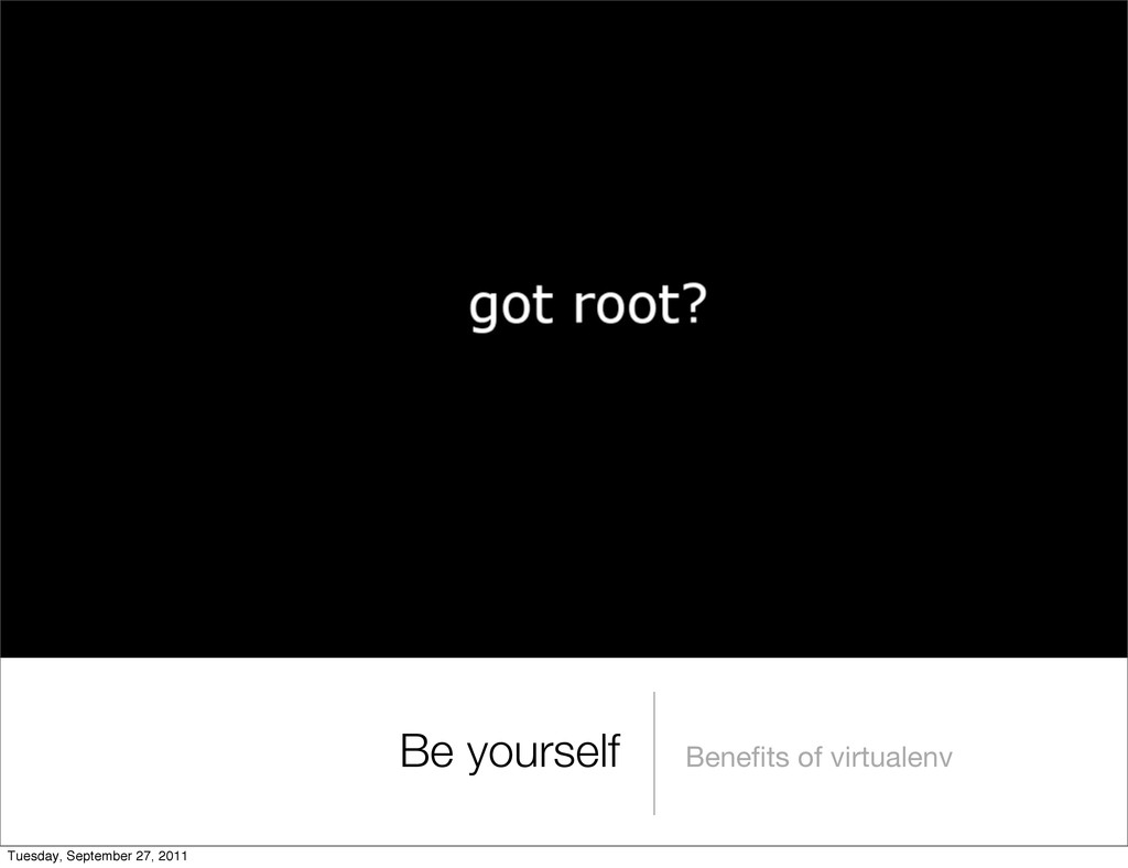 Benefits of virtualenv Be yourself Tuesday, Sept...