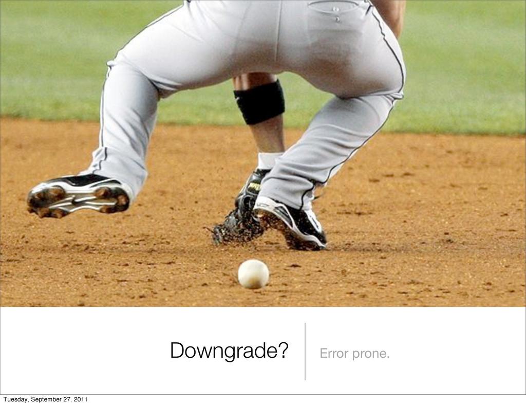 Downgrade? Error prone. Tuesday, September 27, ...