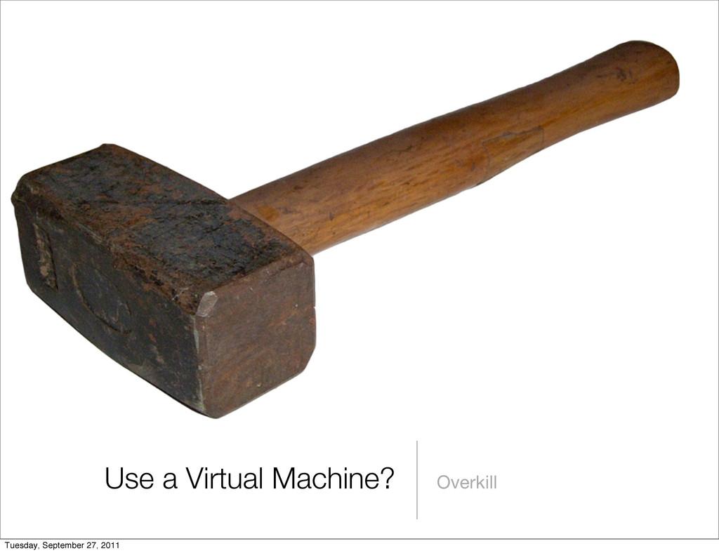 Use a Virtual Machine? Overkill Tuesday, Septem...