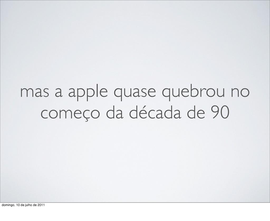 mas a apple quase quebrou no começo da década d...