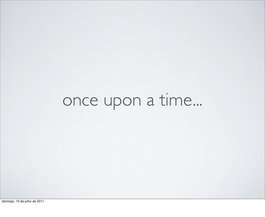 once upon a time... domingo, 10 de julho de 2011