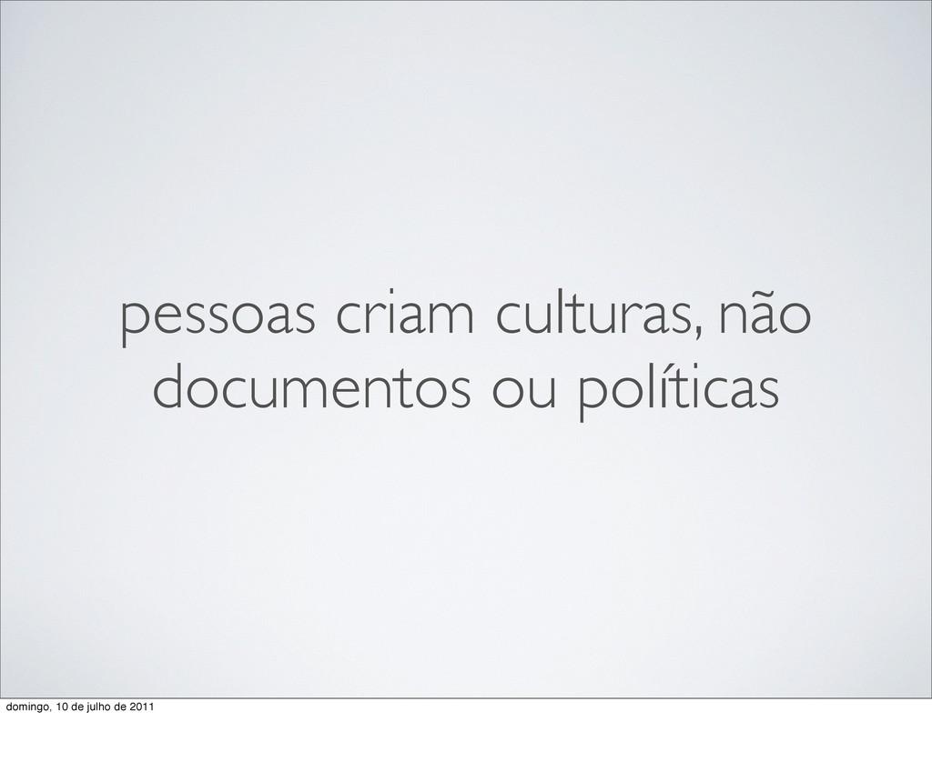 pessoas criam culturas, não documentos ou polít...