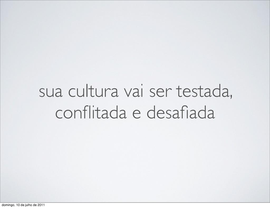 sua cultura vai ser testada, conflitada e desafia...
