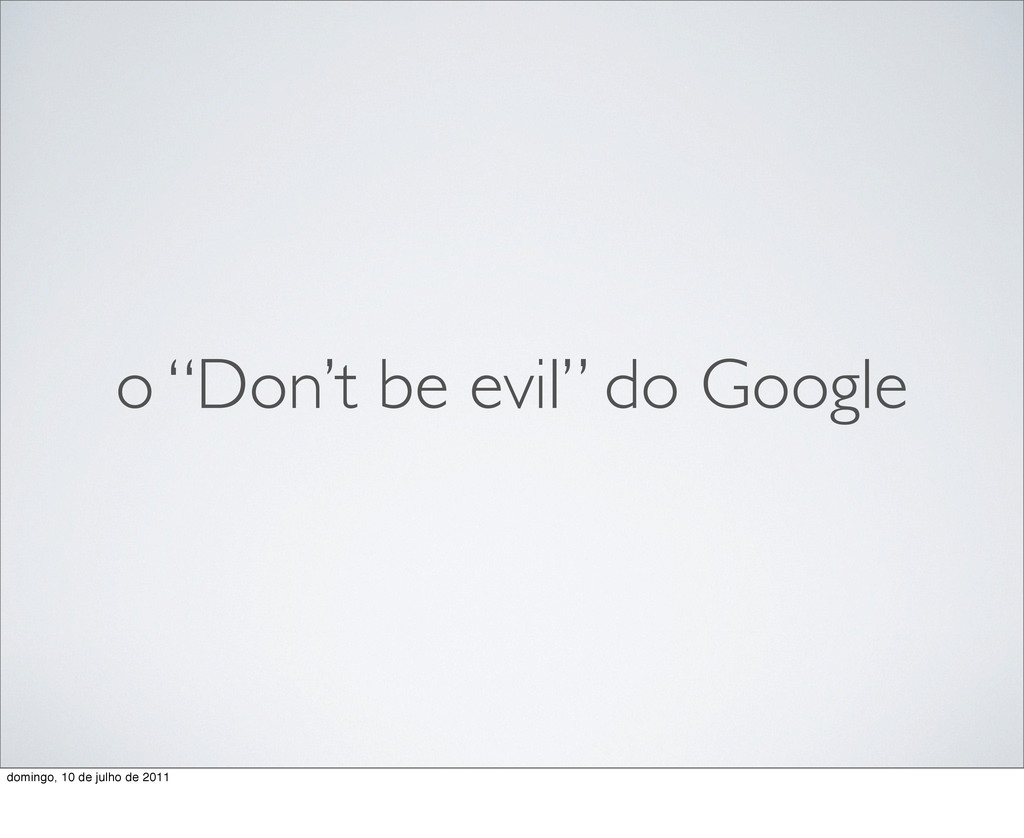 "o ""Don't be evil"" do Google domingo, 10 de julh..."